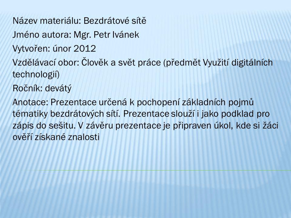 Název materiálu: Bezdrátové sítě Jméno autora: Mgr. Petr Ivánek Vytvořen: únor 2012 Vzdělávací obor: Člověk a svět práce (předmět Využití digitálních
