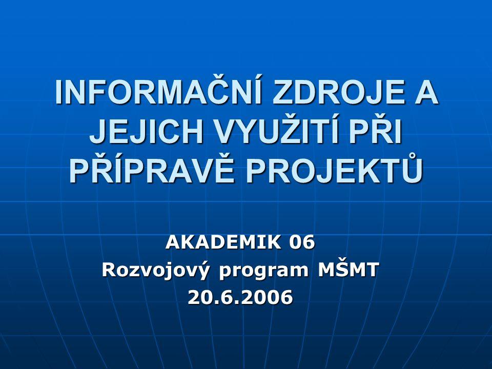 INFORMAČNÍ ZDROJE A JEJICH VYUŽITÍ PŘI PŘÍPRAVĚ PROJEKTŮ AKADEMIK 06 Rozvojový program MŠMT 20.6.2006