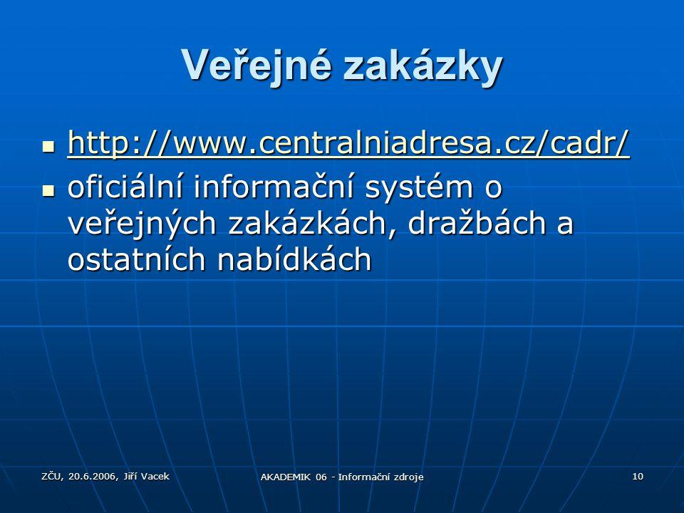 ZČU, 20.6.2006, Jiří Vacek AKADEMIK 06 - Informační zdroje 10 Veřejné zakázky http://www.centralniadresa.cz/cadr/ http://www.centralniadresa.cz/cadr/
