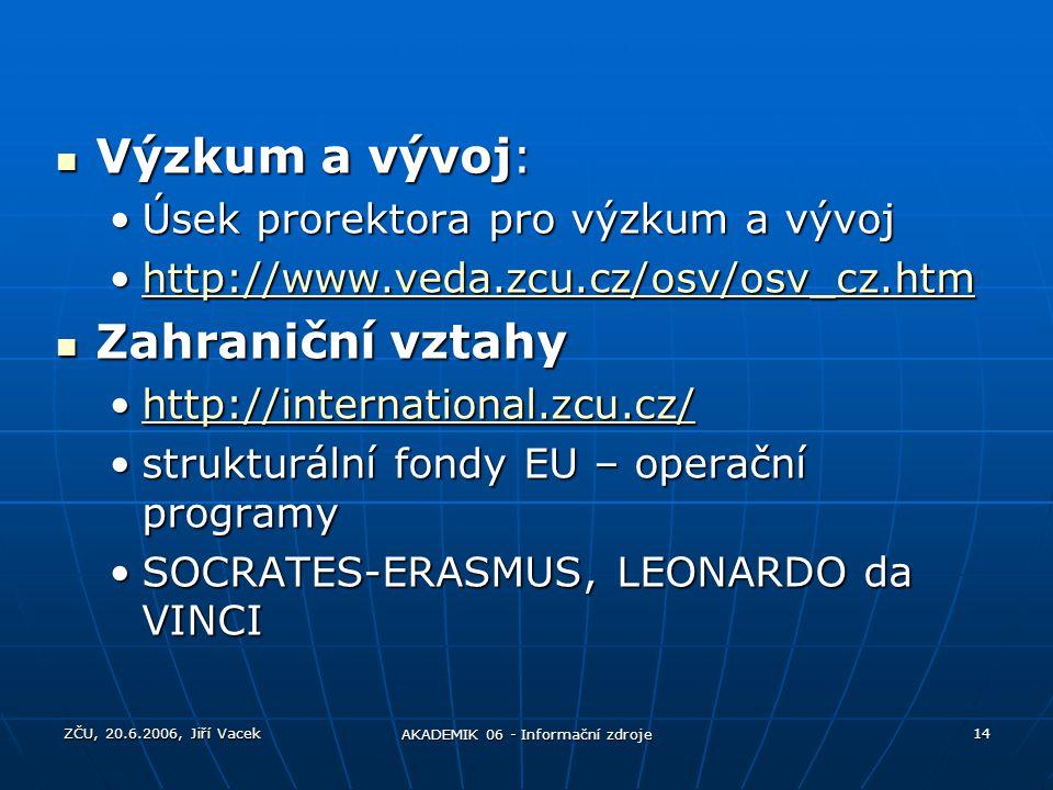 ZČU, 20.6.2006, Jiří Vacek AKADEMIK 06 - Informační zdroje 14 Výzkum a vývoj: Výzkum a vývoj: Úsek prorektora pro výzkum a vývojÚsek prorektora pro vý