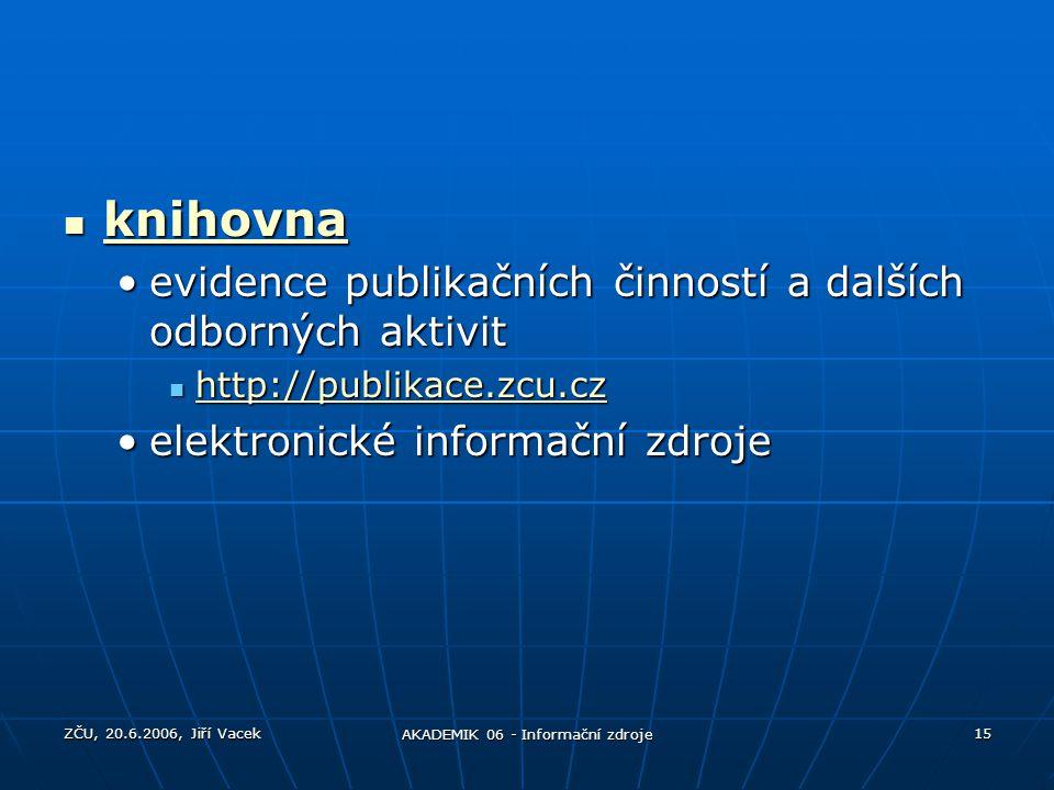 ZČU, 20.6.2006, Jiří Vacek AKADEMIK 06 - Informační zdroje 15 knihovna knihovna knihovna evidence publikačních činností a dalších odborných aktivitevi