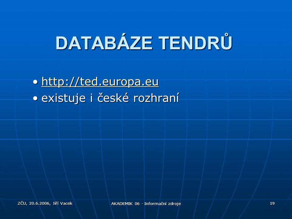 ZČU, 20.6.2006, Jiří Vacek AKADEMIK 06 - Informační zdroje 19 DATABÁZE TENDRŮ http://ted.europa.euhttp://ted.europa.euhttp://ted.europa.eu existuje i