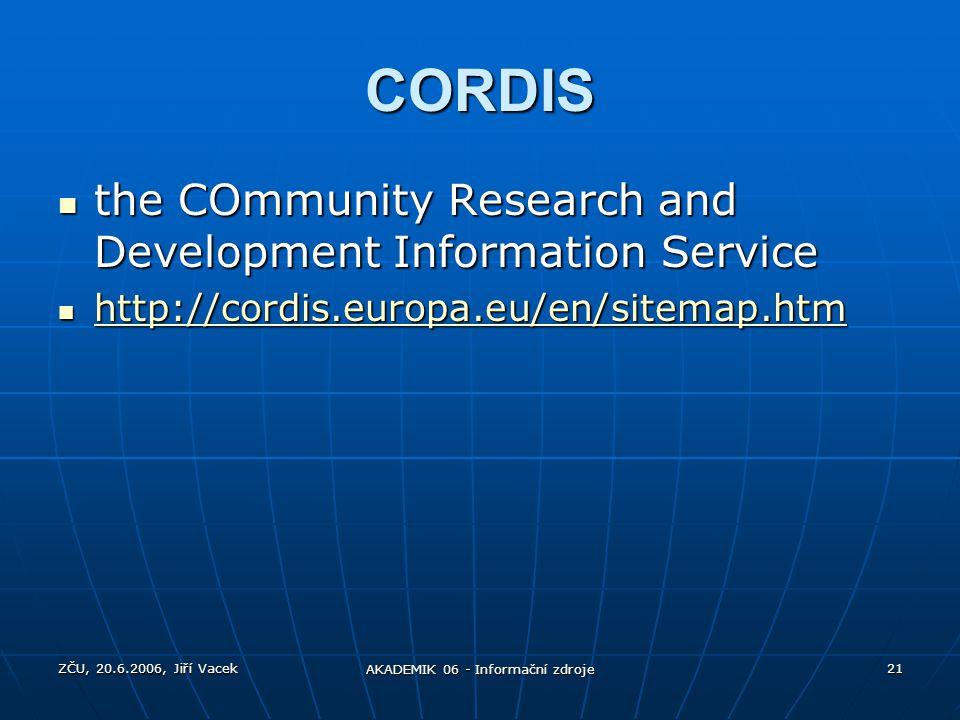ZČU, 20.6.2006, Jiří Vacek AKADEMIK 06 - Informační zdroje 21 CORDIS the COmmunity Research and Development Information Service the COmmunity Research