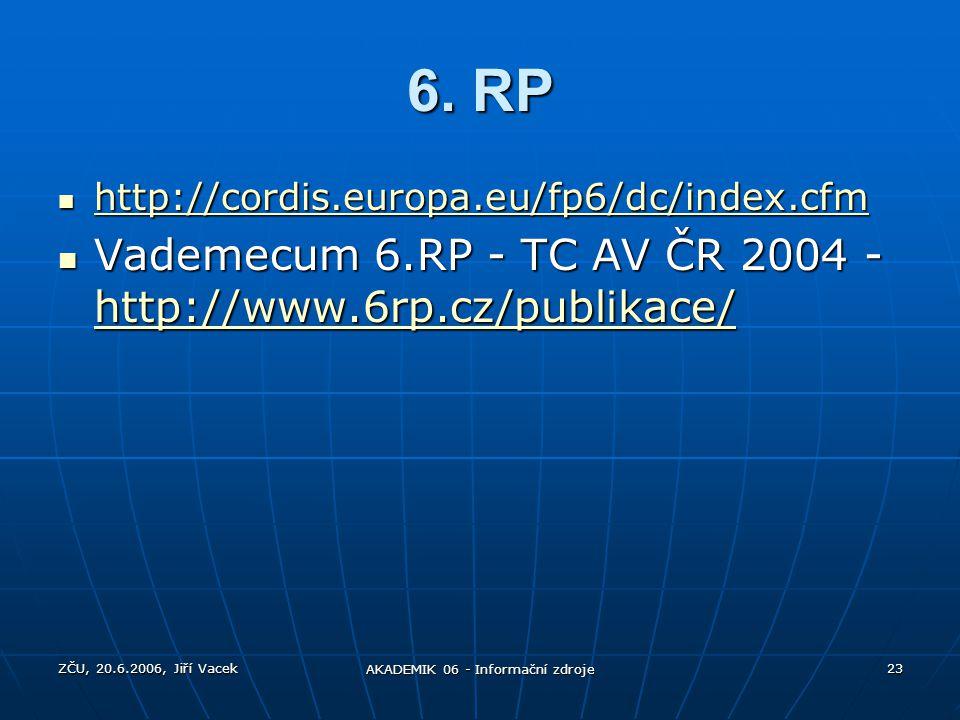 ZČU, 20.6.2006, Jiří Vacek AKADEMIK 06 - Informační zdroje 23 6. RP http://cordis.europa.eu/fp6/dc/index.cfm http://cordis.europa.eu/fp6/dc/index.cfm