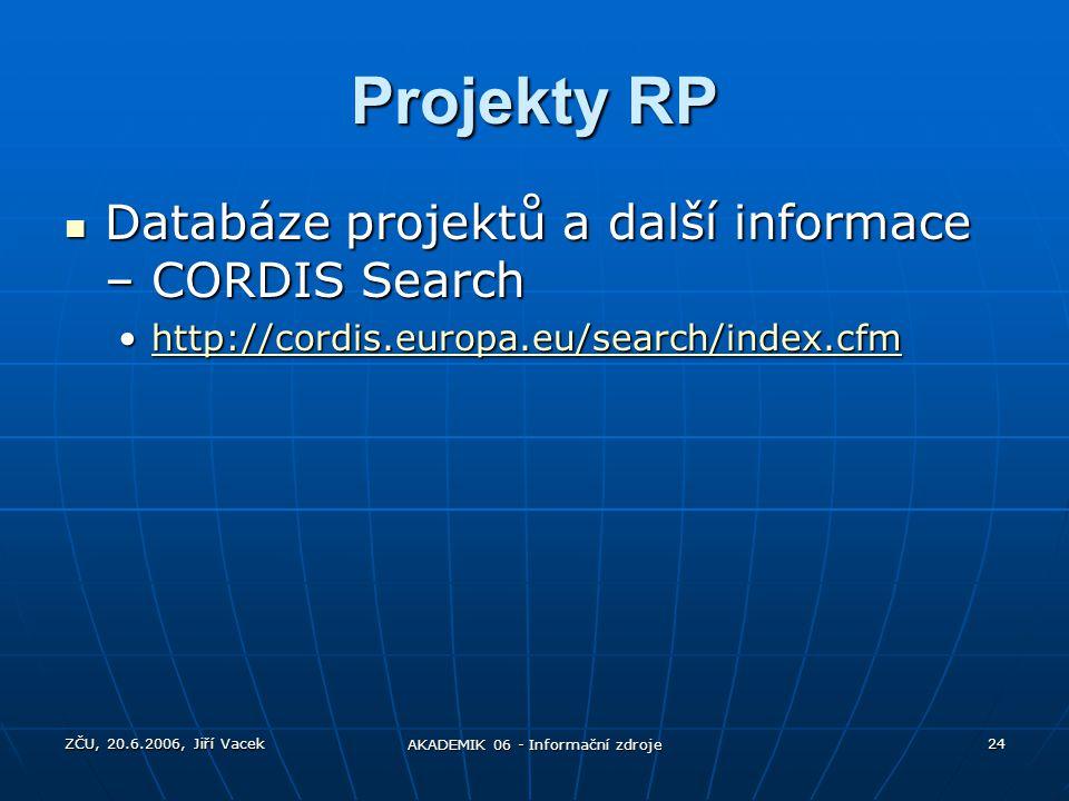 ZČU, 20.6.2006, Jiří Vacek AKADEMIK 06 - Informační zdroje 24 Projekty RP Databáze projektů a další informace – CORDIS Search Databáze projektů a dalš