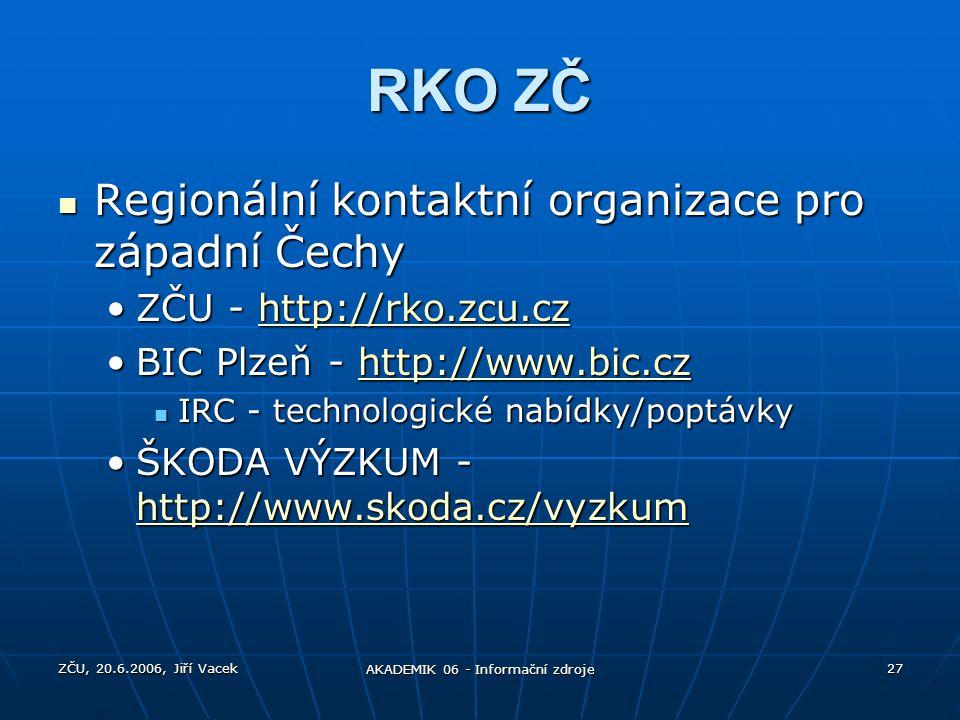 ZČU, 20.6.2006, Jiří Vacek AKADEMIK 06 - Informační zdroje 27 RKO ZČ Regionální kontaktní organizace pro západní Čechy Regionální kontaktní organizace