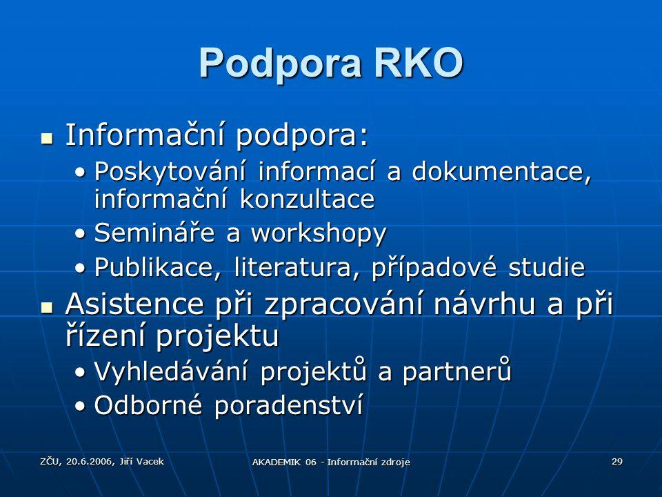 ZČU, 20.6.2006, Jiří Vacek AKADEMIK 06 - Informační zdroje 29 Podpora RKO Informační podpora: Informační podpora: Poskytování informací a dokumentace,