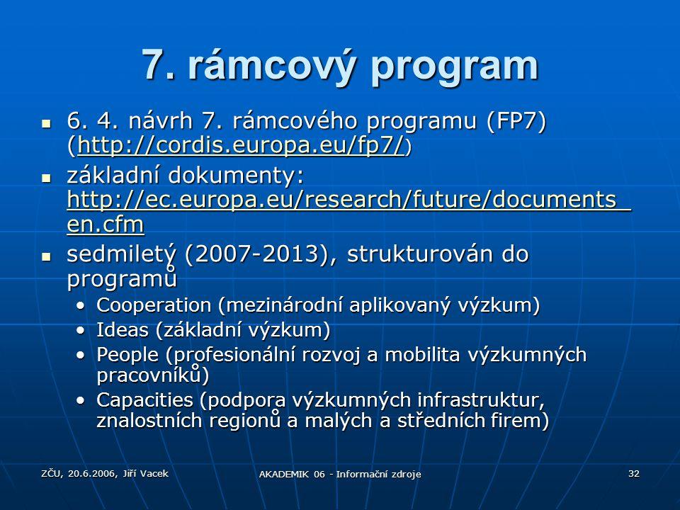 ZČU, 20.6.2006, Jiří Vacek AKADEMIK 06 - Informační zdroje 32 7. rámcový program 6. 4. návrh 7. rámcového programu (FP7) (http://cordis.europa.eu/fp7/