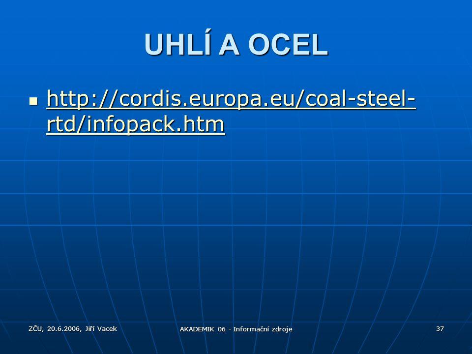 ZČU, 20.6.2006, Jiří Vacek AKADEMIK 06 - Informační zdroje 37 UHLÍ A OCEL http://cordis.europa.eu/coal-steel- rtd/infopack.htm http://cordis.europa.eu