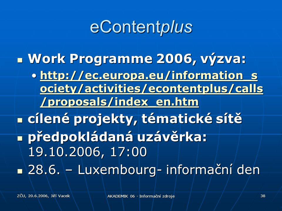 ZČU, 20.6.2006, Jiří Vacek AKADEMIK 06 - Informační zdroje 38 eContentplus Work Programme 2006, výzva: Work Programme 2006, výzva: http://ec.europa.eu