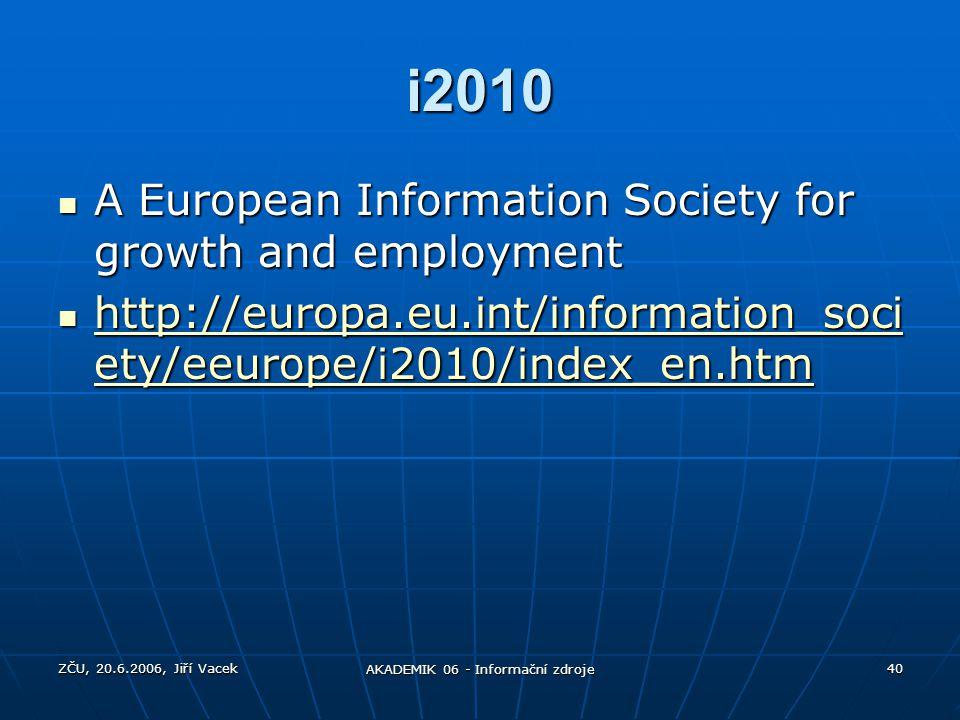 ZČU, 20.6.2006, Jiří Vacek AKADEMIK 06 - Informační zdroje 40 i2010 A European Information Society for growth and employment A European Information So