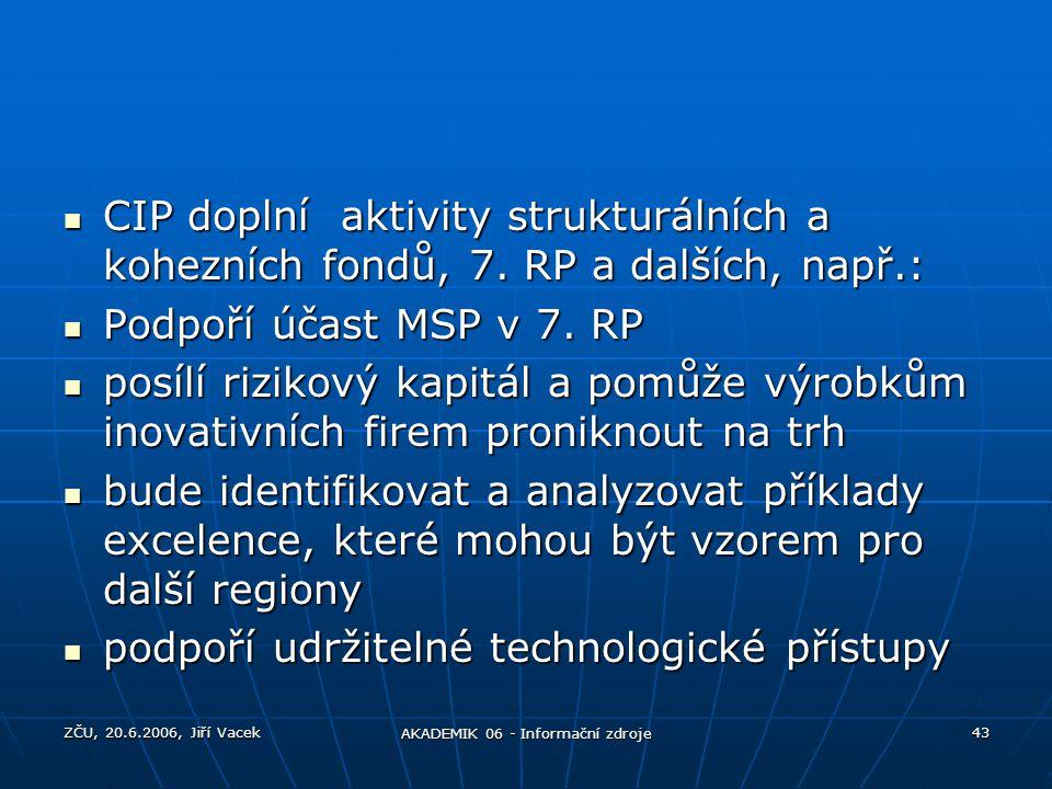 ZČU, 20.6.2006, Jiří Vacek AKADEMIK 06 - Informační zdroje 43 CIP doplní aktivity strukturálních a kohezních fondů, 7. RP a dalších, např.: CIP doplní
