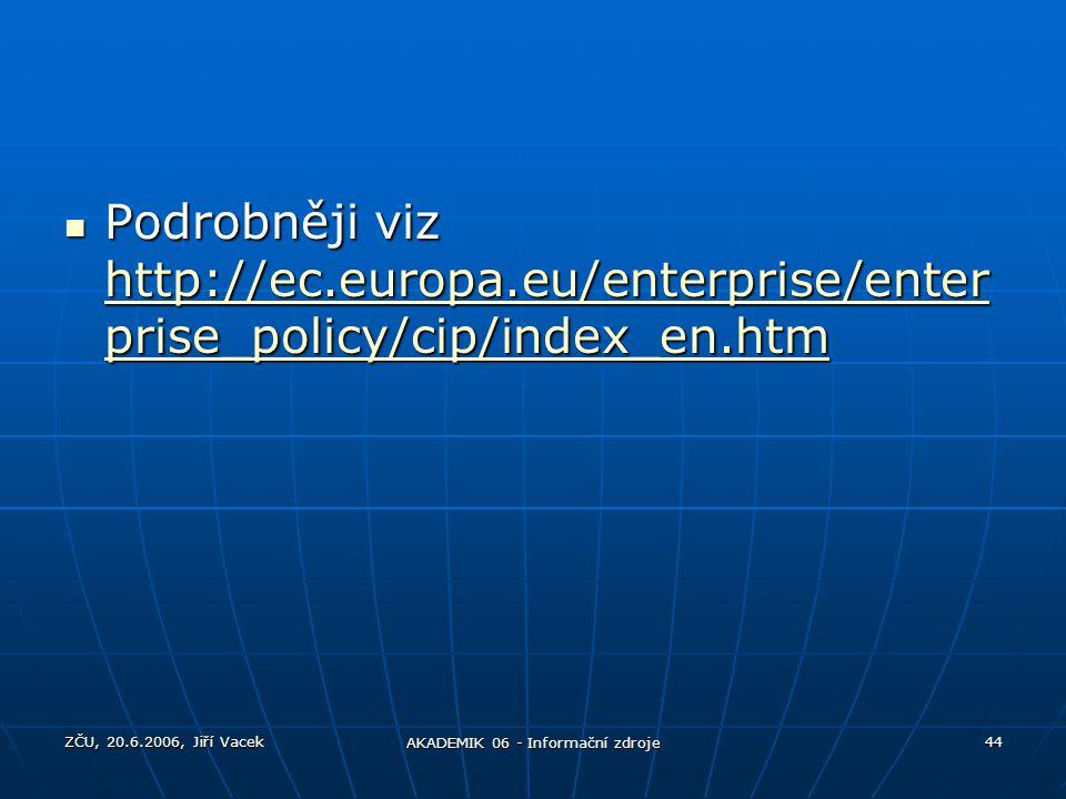 ZČU, 20.6.2006, Jiří Vacek AKADEMIK 06 - Informační zdroje 44 Podrobněji viz http://ec.europa.eu/enterprise/enter prise_policy/cip/index_en.htm Podrob
