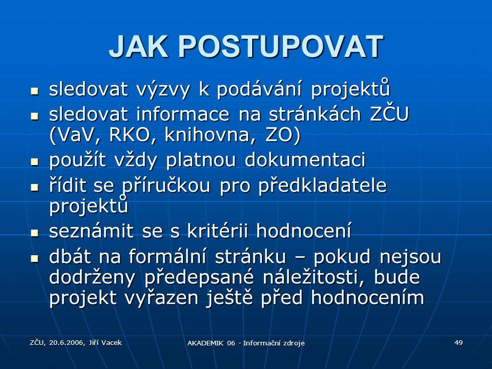 ZČU, 20.6.2006, Jiří Vacek AKADEMIK 06 - Informační zdroje 49 JAK POSTUPOVAT sledovat výzvy k podávání projektů sledovat výzvy k podávání projektů sle