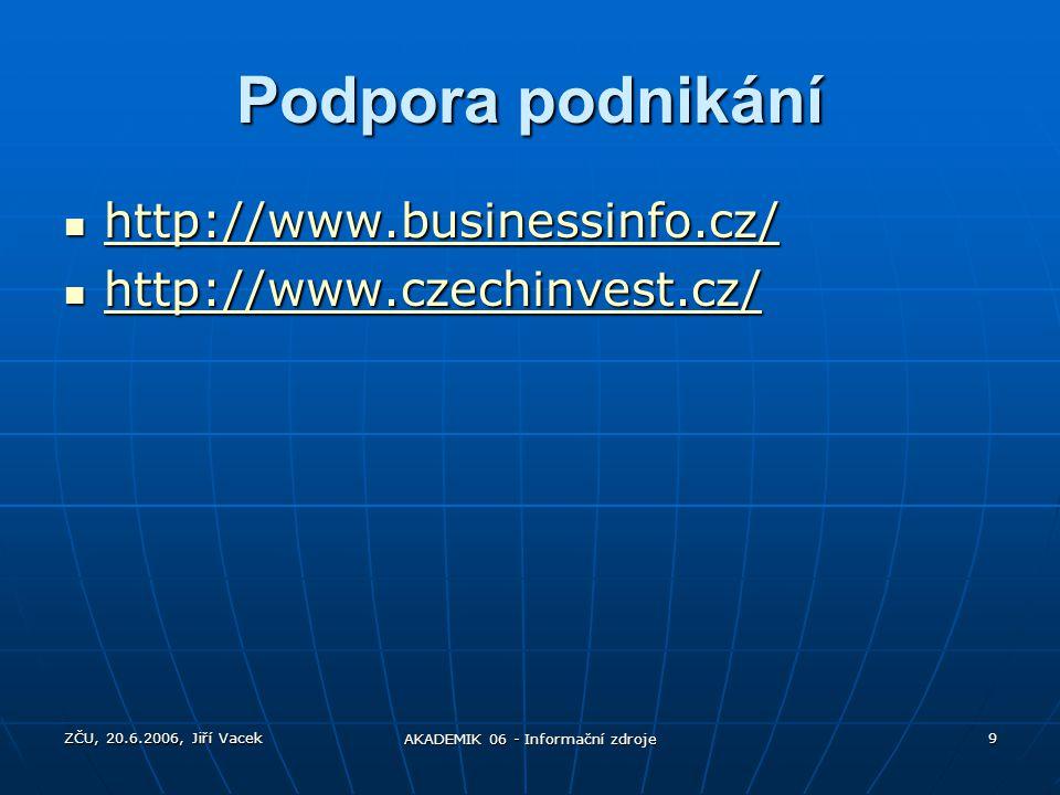 ZČU, 20.6.2006, Jiří Vacek AKADEMIK 06 - Informační zdroje 9 Podpora podnikání http://www.businessinfo.cz/ http://www.businessinfo.cz/ http://www.busi