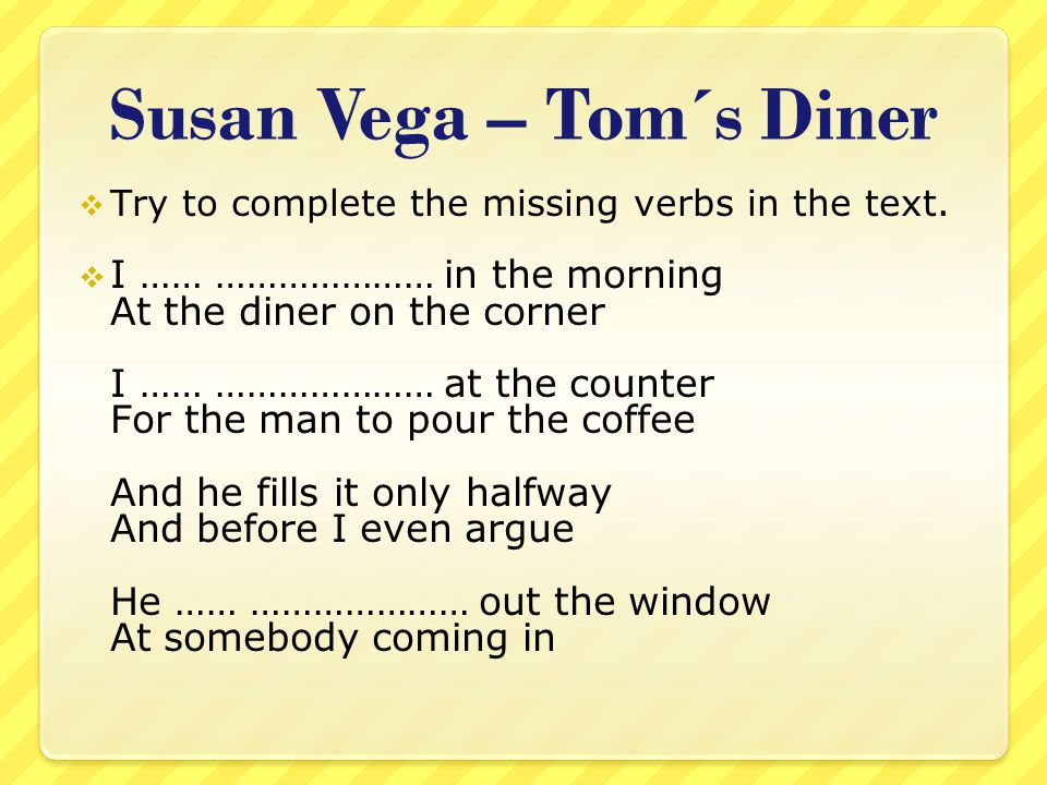 Susan Vega – Tom´s Diner  Try to complete the missing verbs in the text.  I …… ………………… in the morning At the diner on the corner I …… ………………… at the