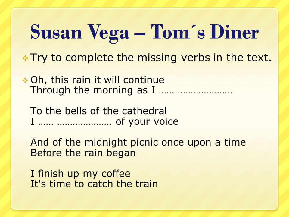 Susan Vega – Tom´s Diner  Try to complete the missing verbs in the text.  Oh, this rain it will continue Through the morning as I …… ………………… To the
