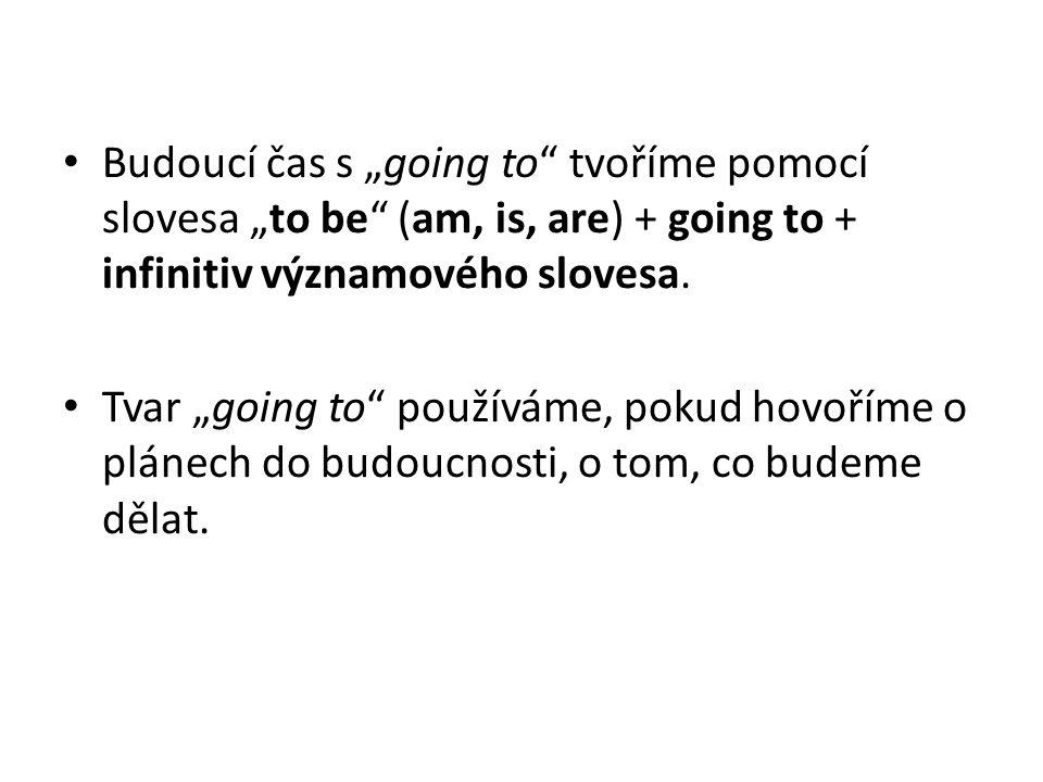 """Budoucí čas s """"going to tvoříme pomocí slovesa """"to be (am, is, are) + going to + infinitiv významového slovesa."""