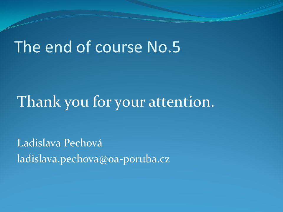 The end of course No.5 Thank you for your attention. Ladislava Pechová ladislava.pechova@oa-poruba.cz