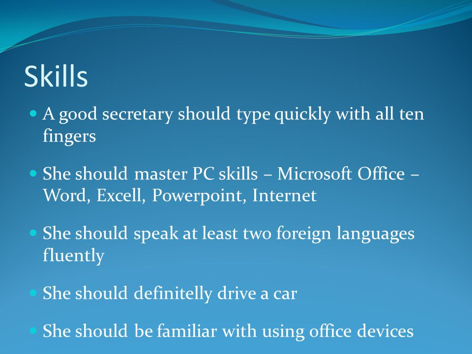 Skills A good secretary should type quickly with all ten fingers She should master PC skills – Microsoft Office – Word, Excell, Powerpoint, Internet She should speak at least two foreign languages fluently She should definitelly drive a car She should be familiar with using office devices