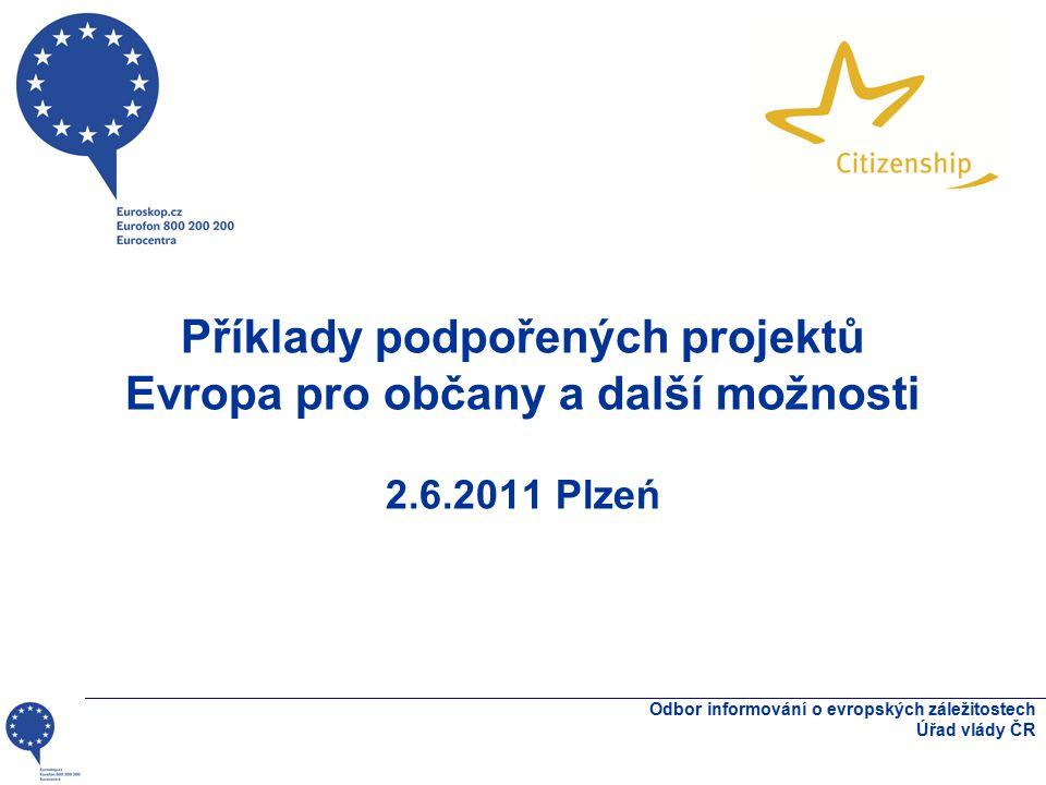 Příklady podpořených projektů Evropa pro občany a další možnosti 2.6.2011 Plzeń Odbor informování o evropských záležitostech Úřad vlády ČR
