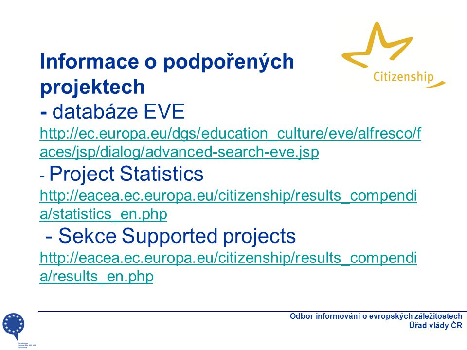 Informace o podpořených projektech - databáze EVE http://ec.europa.eu/dgs/education_culture/eve/alfresco/f aces/jsp/dialog/advanced-search-eve.jsp - Project Statistics http://eacea.ec.europa.eu/citizenship/results_compendi a/statistics_en.php - Sekce Supported projects http://eacea.ec.europa.eu/citizenship/results_compendi a/results_en.php http://ec.europa.eu/dgs/education_culture/eve/alfresco/f aces/jsp/dialog/advanced-search-eve.jsp http://eacea.ec.europa.eu/citizenship/results_compendi a/statistics_en.php http://eacea.ec.europa.eu/citizenship/results_compendi a/results_en.php Odbor informování o evropských záležitostech Úřad vlády ČR