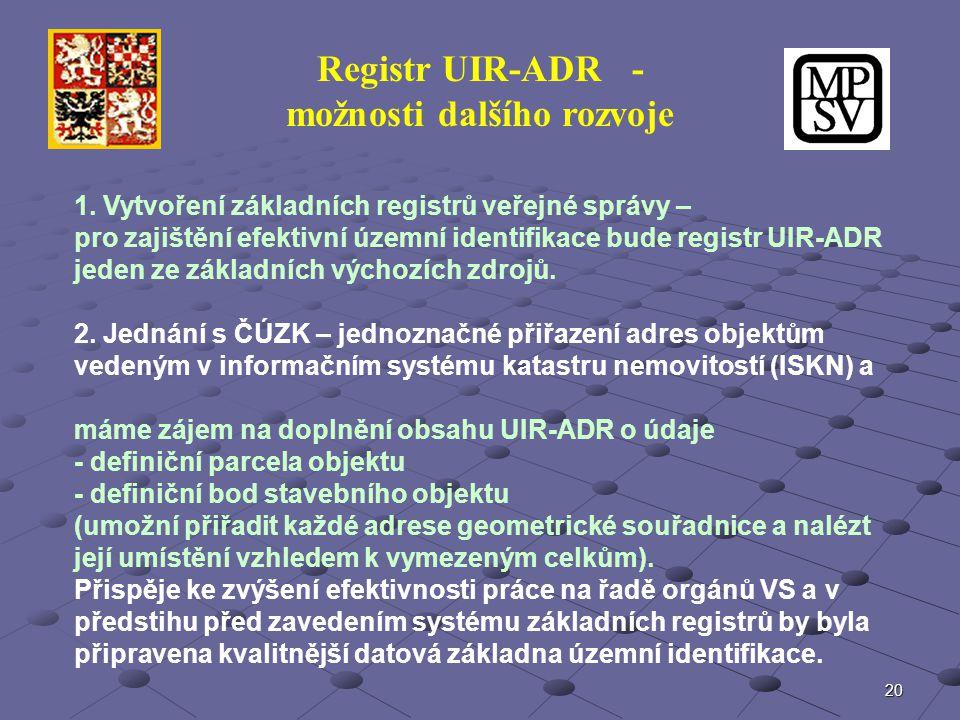 20 Registr UIR-ADR - možnosti dalšího rozvoje 1. Vytvoření základních registrů veřejné správy – pro zajištění efektivní územní identifikace bude regis