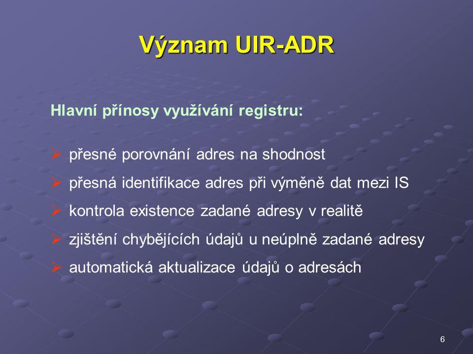 6 Význam UIR-ADR Hlavní přínosy využívání registru:  přesné porovnání adres na shodnost  přesná identifikace adres při výměně dat mezi IS  kontrola existence zadané adresy v realitě  zjištění chybějících údajů u neúplně zadané adresy  automatická aktualizace údajů o adresách