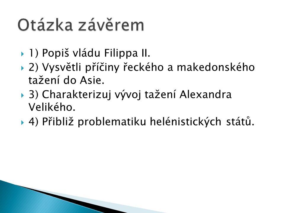  1) Popiš vládu Filippa II.  2) Vysvětli příčiny řeckého a makedonského tažení do Asie.  3) Charakterizuj vývoj tažení Alexandra Velikého.  4) Při
