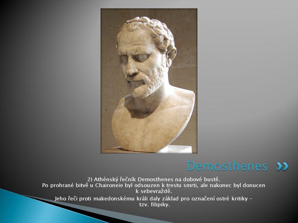 2) Athénský řečník Demosthenes na dobové bustě. Po prohrané bitvě u Chaironeie byl odsouzen k trestu smrti, ale nakonec byl donucen k sebevraždě. Jeho