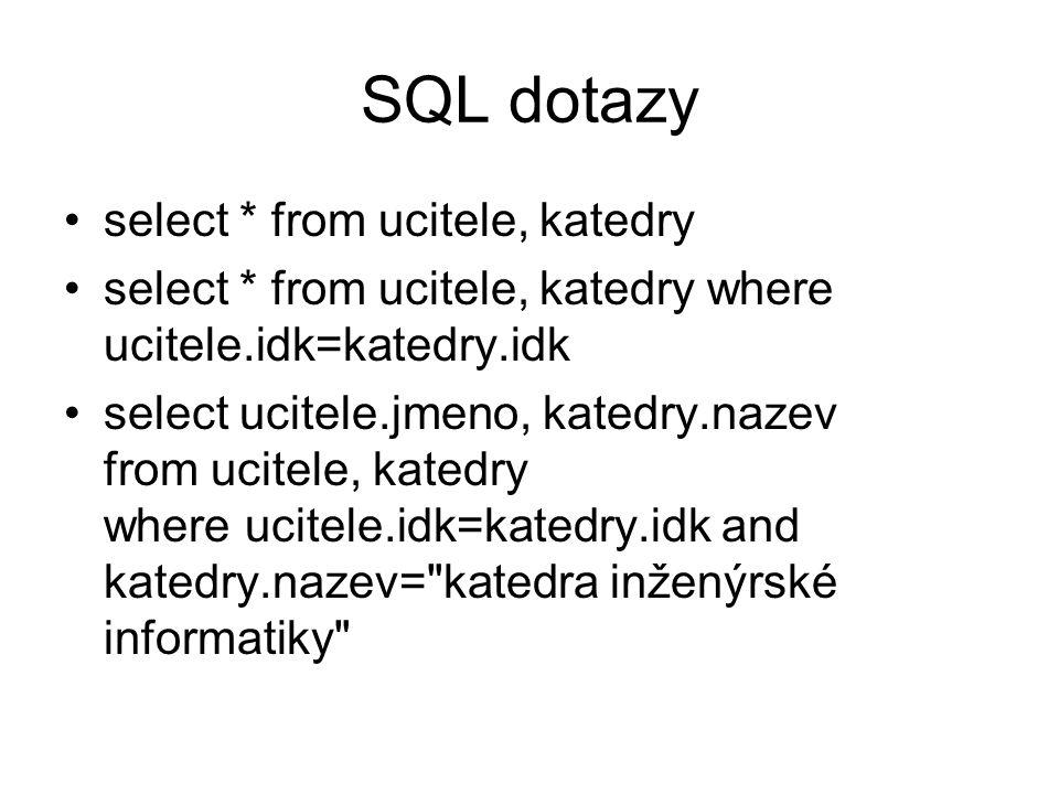 SQL dotazy select * from ucitele, katedry select * from ucitele, katedry where ucitele.idk=katedry.idk select ucitele.jmeno, katedry.nazev from ucitele, katedry where ucitele.idk=katedry.idk and katedry.nazev= katedra inženýrské informatiky