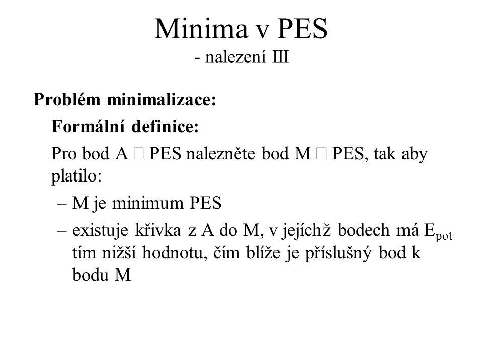Minima v PES - nalezení III Problém minimalizace: Formální definice: Pro bod A  PES nalezněte bod M  PES, tak aby platilo: –M je minimum PES –existuje křivka z A do M, v jejíchž bodech má E pot tím nižší hodnotu, čím blíže je příslušný bod k bodu M