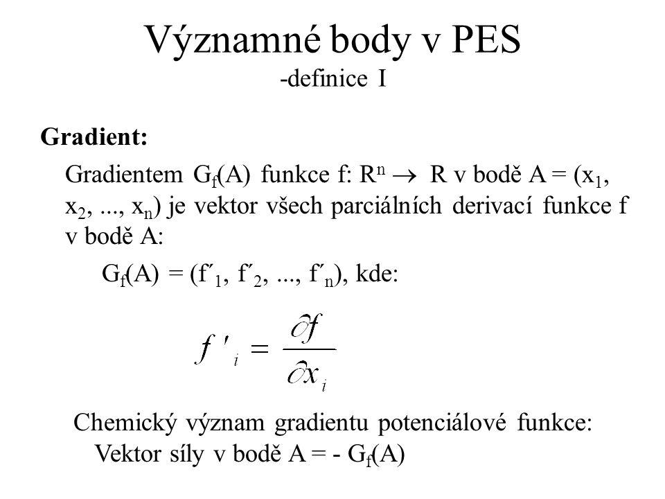 Významné body v PES -definice I Gradient: Gradientem G f (A) funkce f: R n  R v bodě A = (x 1, x 2,..., x n ) je vektor všech parciálních derivací funkce f v bodě A: G f (A) = (f´ 1, f´ 2,..., f´ n ), kde: Chemický význam gradientu potenciálové funkce: Vektor síly v bodě A = - G f (A)