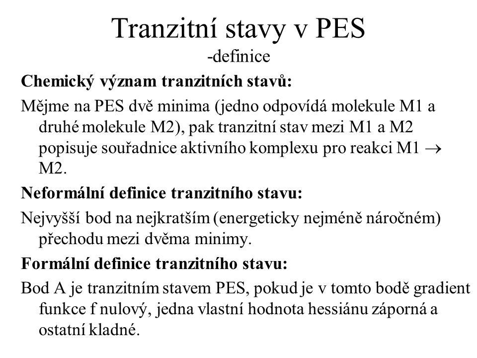 Tranzitní stavy v PES -definice Chemický význam tranzitních stavů: Mějme na PES dvě minima (jedno odpovídá molekule M1 a druhé molekule M2), pak tranzitní stav mezi M1 a M2 popisuje souřadnice aktivního komplexu pro reakci M1  M2.