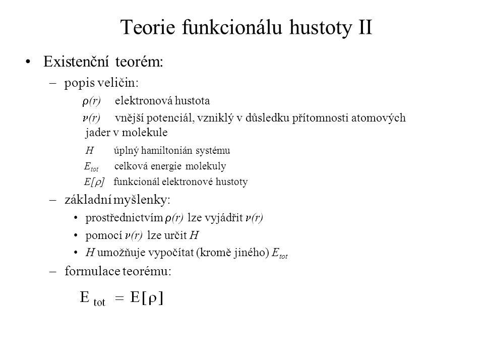 Teorie funkcionálu hustoty II Existenční teorém: –popis veličin:  (r) elektronová hustota (r) vnější potenciál, vzniklý v důsledku přítomnosti atomových jader v molekule H úplný hamiltonián systému E tot celková energie molekuly E[  ] funkcionál elektronové hustoty –základní myšlenky: prostřednictvím  (r) lze vyjádřit (r) pomocí (r) lze určit H H umožňuje vypočítat (kromě jiného) E tot –formulace teorému: