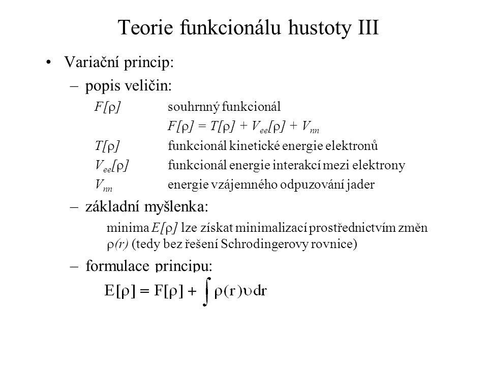 Teorie funkcionálu hustoty III Variační princip: –popis veličin: F[  ]souhrnný funkcionál F[  ] = T[  ] + V ee [  ] + V nn T[  ] funkcionál kinetické energie elektronů V ee [  ] funkcionál energie interakcí mezi elektrony V nn energie vzájemného odpuzování jader –základní myšlenka: minima E[  ] lze získat minimalizací prostřednictvím změn  (r) (tedy bez řešení Schrodingerovy rovnice) –formulace principu:
