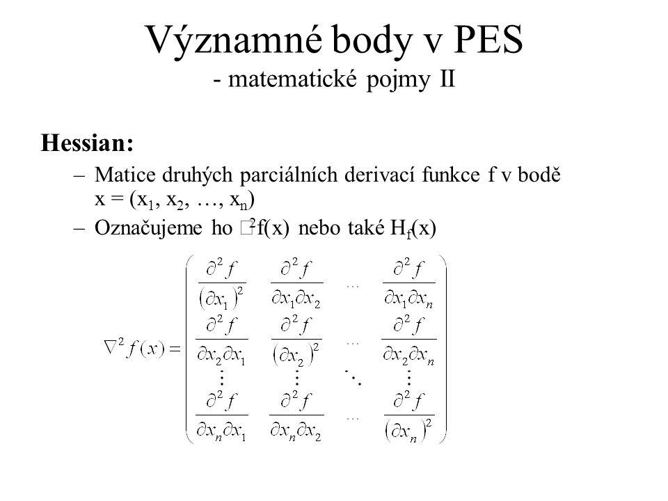 Významné body v PES - matematické pojmy II Hessian: –Matice druhých parciálních derivací funkce f v bodě x = (x 1, x 2, …, x n ) –Označujeme ho  2 f(