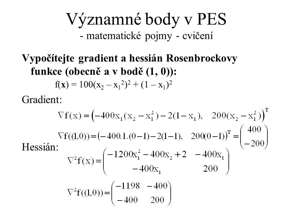 Významné body v PES - matematické pojmy - cvičení Vypočítejte gradient a hessián Rosenbrockovy funkce (obecně a v bodě (1, 0)): f(x) = 100(x 2 – x 1 2