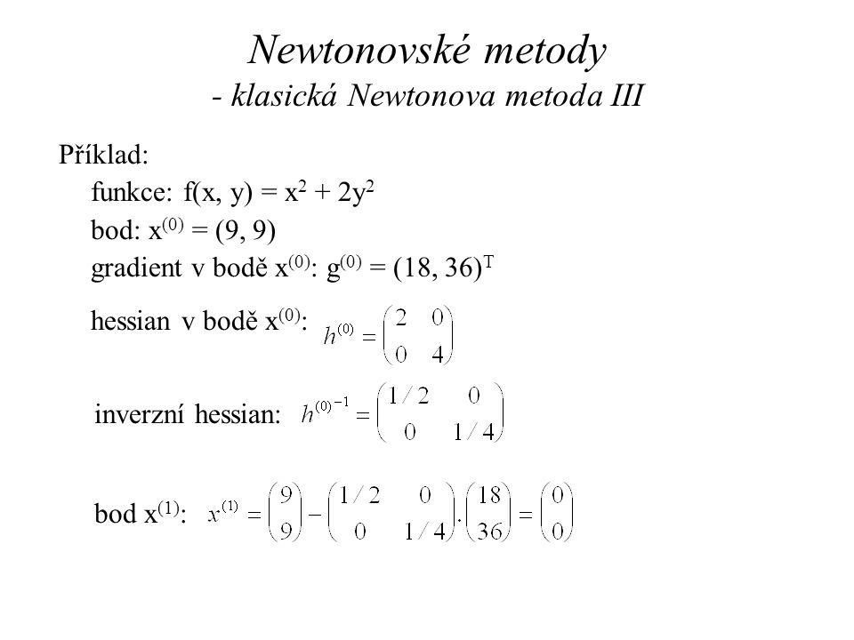Newtonovské metody - klasická Newtonova metoda III Příklad: funkce: f(x, y) = x 2 + 2y 2 bod: x (0) = (9, 9) gradient v bodě x (0) : g (0) = (18, 36) T hessian v bodě x (0) : inverzní hessian: bod x (1) :