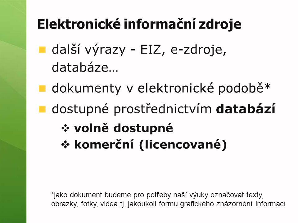 Elektronické informační zdroje další výrazy - EIZ, e-zdroje, databáze… dokumenty v elektronické podobě* dostupné prostřednictvím databází  volně dostupné  komerční (licencované) *jako dokument budeme pro potřeby naší výuky označovat texty, obrázky, fotky, videa tj.