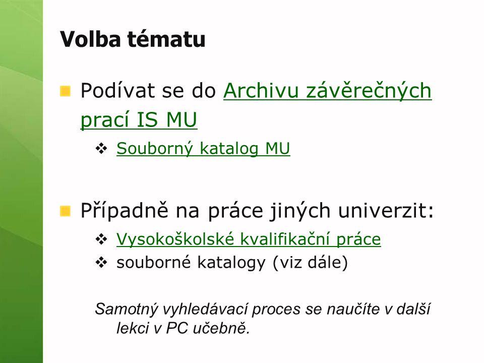 Volba tématu Podívat se do Archivu závěrečných prací IS MUArchivu závěrečných prací IS MU  Souborný katalog MU Souborný katalog MU Případně na práce jiných univerzit:  Vysokoškolské kvalifikační práce Vysokoškolské kvalifikační práce  souborné katalogy (viz dále) Samotný vyhledávací proces se naučíte v další lekci v PC učebně.