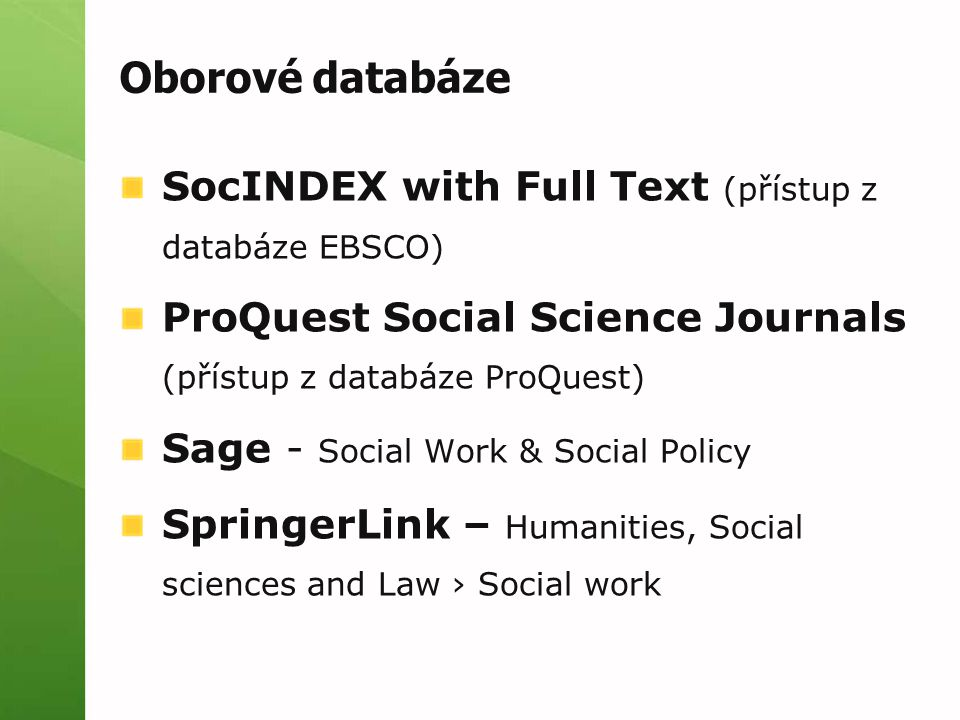 Oborové databáze SocINDEX with Full Text (přístup z databáze EBSCO) ProQuest Social Science Journals (přístup z databáze ProQuest) Sage - Social Work & Social Policy SpringerLink – Humanities, Social sciences and Law › Social work