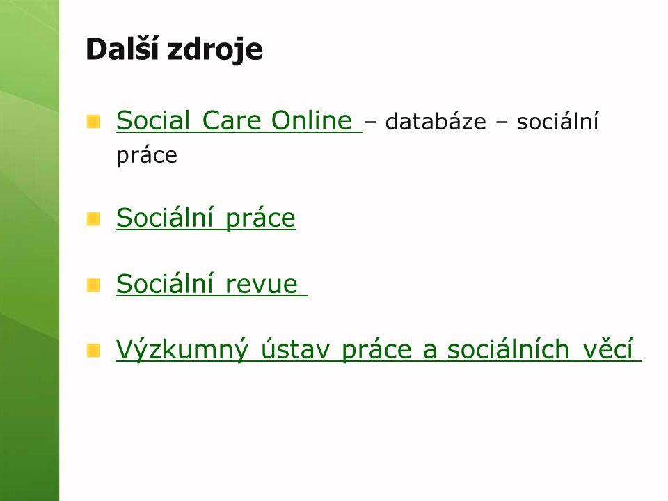 Další zdroje Social Care Online Social Care Online – databáze – sociální práce Sociální práce Sociální revue Výzkumný ústav práce a sociálních věcí