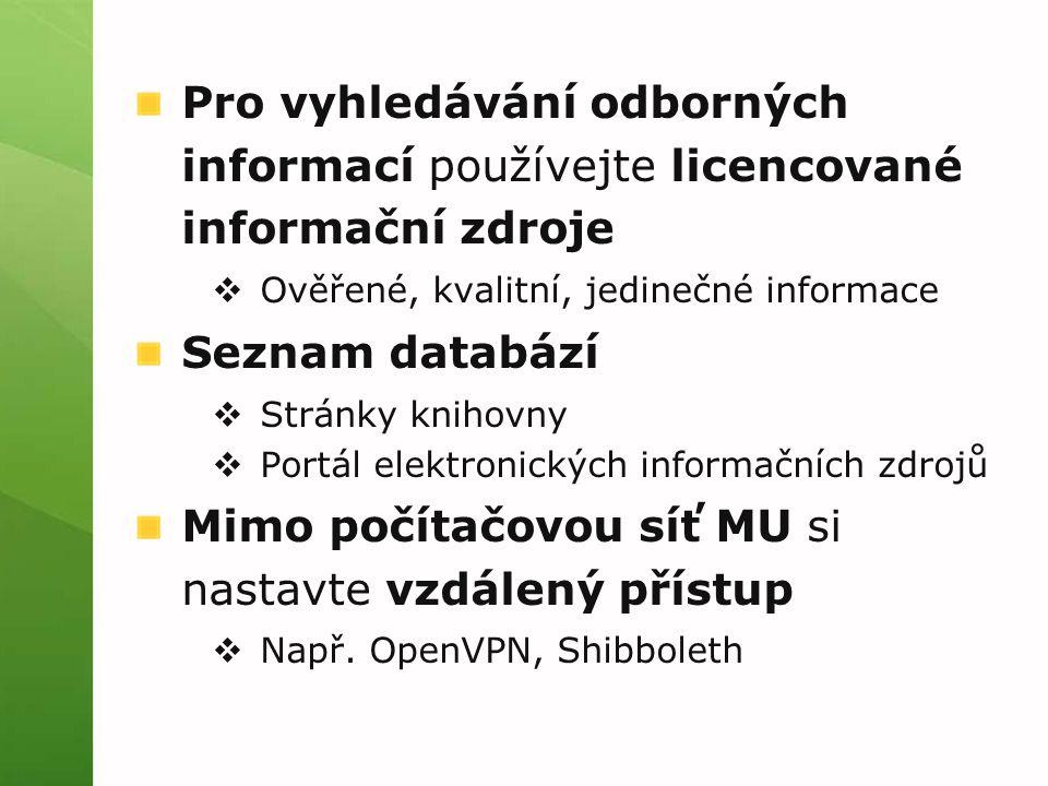 Pro vyhledávání odborných informací používejte licencované informační zdroje  Ověřené, kvalitní, jedinečné informace Seznam databází  Stránky knihovny  Portál elektronických informačních zdrojů Mimo počítačovou síť MU si nastavte vzdálený přístup  Např.