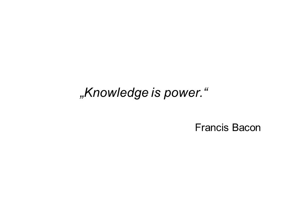 """Knowledge is power. Francis Bacon"