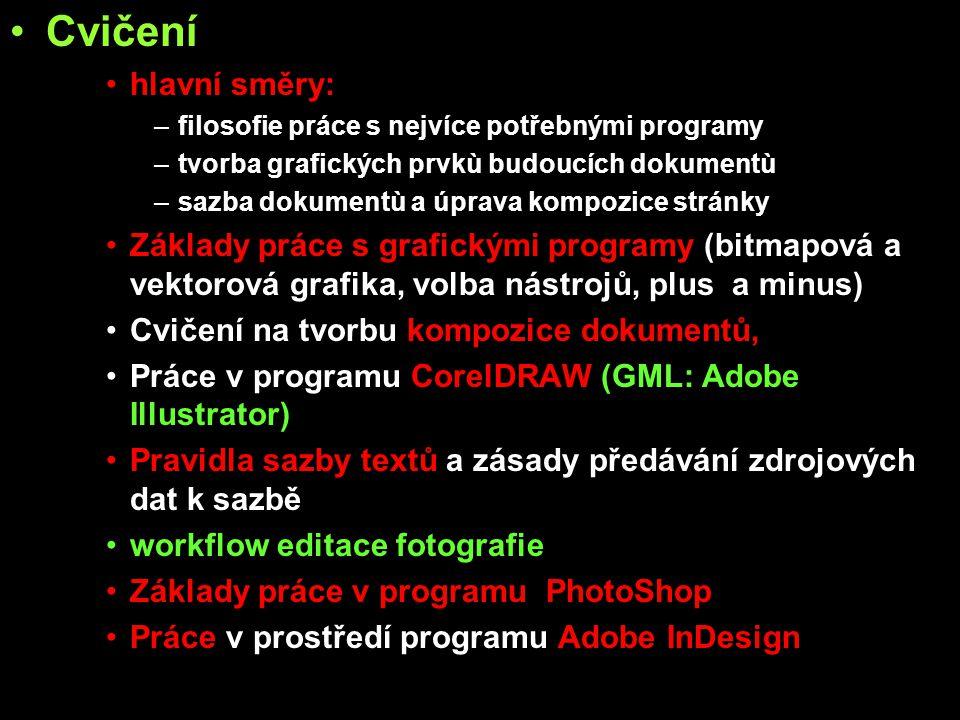 Cvičení hlavní směry: –filosofie práce s nejvíce potřebnými programy –tvorba grafických prvkù budoucích dokumentù –sazba dokumentù a úprava kompozice stránky Základy práce s grafickými programy (bitmapová a vektorová grafika, volba nástrojů, plus a minus) Cvičení na tvorbu kompozice dokumentů, Práce v programu CorelDRAW (GML: Adobe Illustrator) Pravidla sazby textů a zásady předávání zdrojových dat k sazbě workflow editace fotografie Základy práce v programu PhotoShop Práce v prostředí programu Adobe InDesign