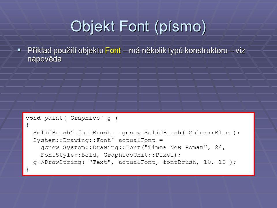 Objekt Font (písmo)  Příklad použití objektu Font – má několik typů konstruktoru – viz nápověda void paint( Graphics^ g ) { SolidBrush^ fontBrush = gcnew SolidBrush( Color::Blue ); System::Drawing::Font^ actualFont = gcnew System::Drawing::Font( Times New Roman , 24, FontStyle::Bold, GraphicsUnit::Pixel); g->DrawString( Text , actualFont, fontBrush, 10, 10 ); }