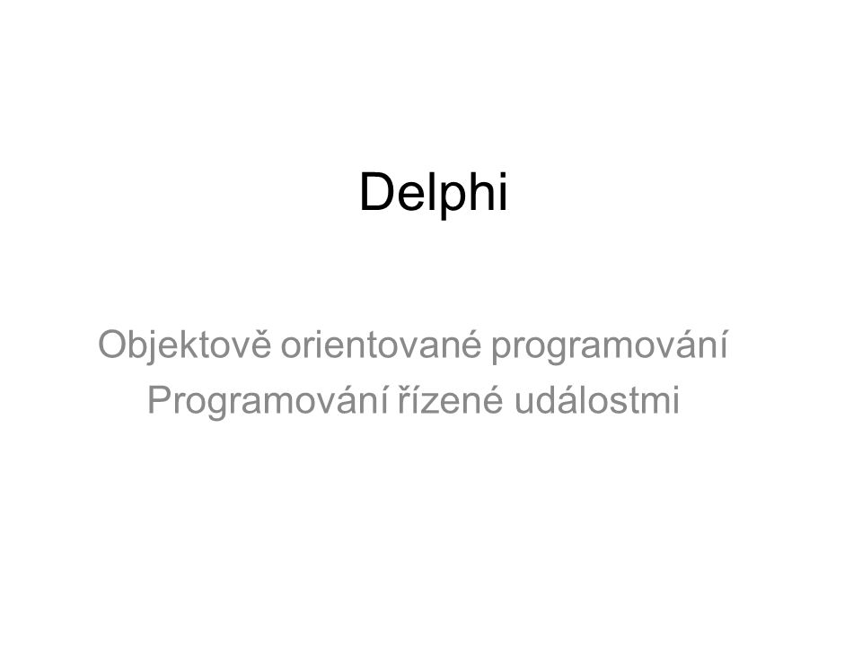 Vlastnosti Delphi Delphi je objektově orientovaný jazyk Delphi umožňuje –spojovat data a kód do tříd (zapouzdření, encapsulation) –vytvářet odvozené třídy (dědičnost, inheritance) –pracovat s odvozenou třídou jako s jejím předkem (polymorfismus, mnohotvárnost) problém chyb běhu řeší pomocí výjimek – konstrukce try – except - end