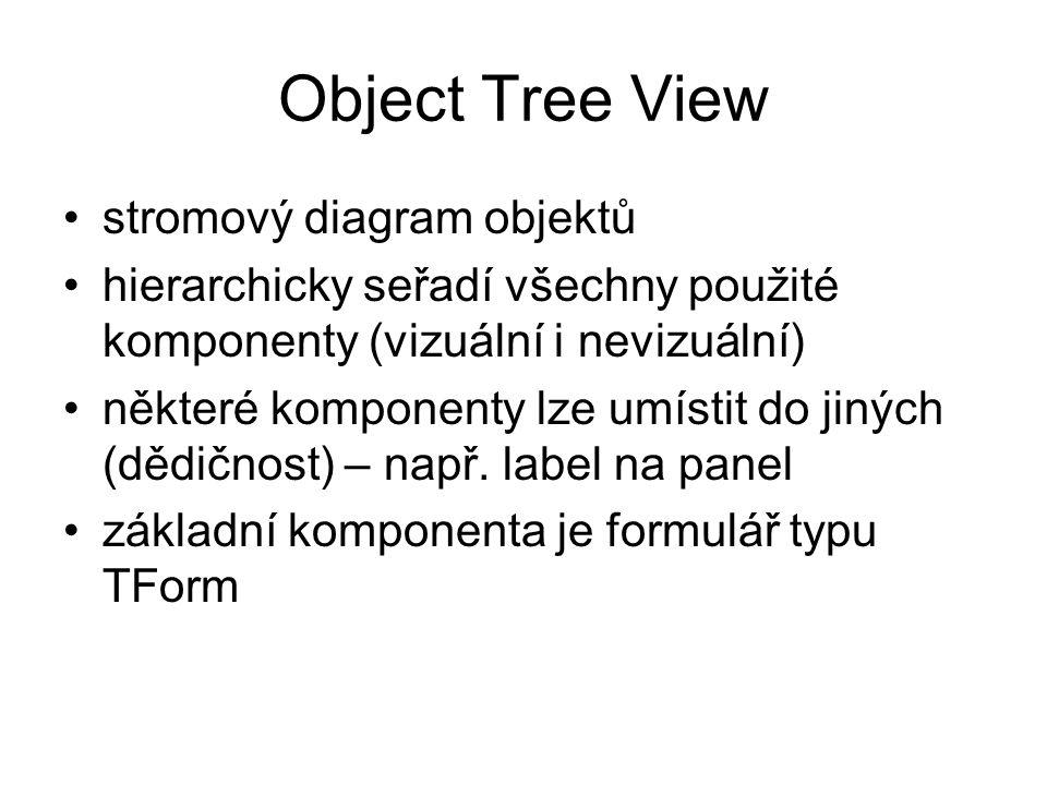 Object Tree View stromový diagram objektů hierarchicky seřadí všechny použité komponenty (vizuální i nevizuální) některé komponenty lze umístit do jin