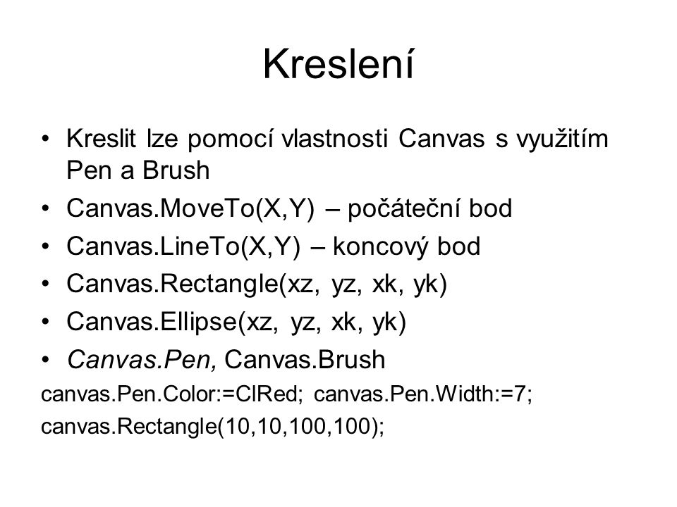 Kreslení Kreslit lze pomocí vlastnosti Canvas s využitím Pen a Brush Canvas.MoveTo(X,Y) – počáteční bod Canvas.LineTo(X,Y) – koncový bod Canvas.Rectangle(xz, yz, xk, yk) Canvas.Ellipse(xz, yz, xk, yk) Canvas.Pen, Canvas.Brush canvas.Pen.Color:=ClRed; canvas.Pen.Width:=7; canvas.Rectangle(10,10,100,100);